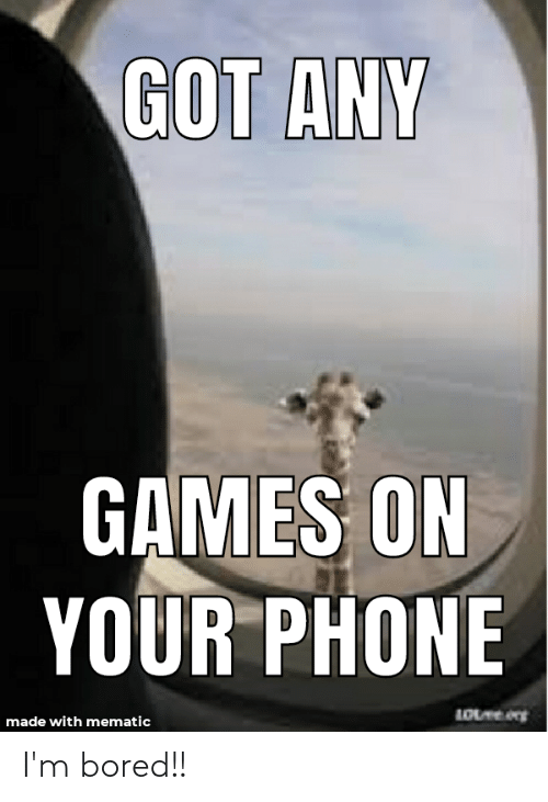 Got Any Games: GOT ANY  GAMES ON  YOUR PHONE  made with mematic I'm bored!!