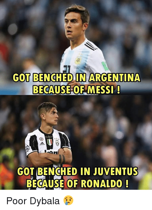 Memes, Argentina, and Juventus: GOT BENCHED IN ARGENTINA  BECAUSE OF MESSI!  GOT BENCHED IN JUVENTUS  BECAUSE OF RONALDO Poor Dybala 😢