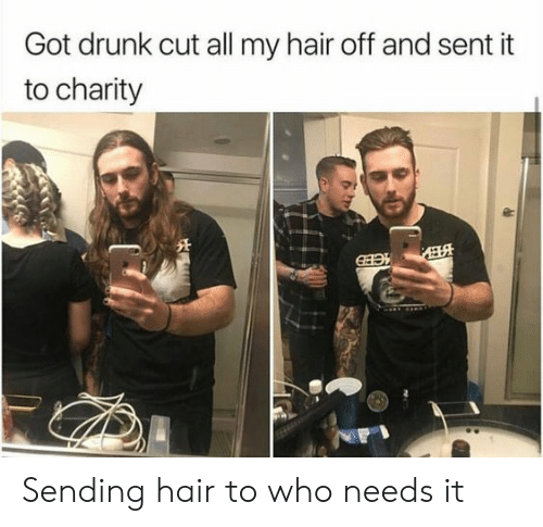 charity: Got drunk cut all my hair off and sent it  to charity Sending hair to who needs it
