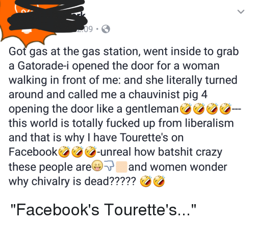 Unrealism: Got gas at the gas station, went inside to grab  a Gatorade-i opened the door for a woman  walking in front of me: and she literally turned  around and called me a chauvinist pig 4  opening the door like a gentleman  this world is totally fucked up from liberalism  and that is why I have Tourette's on  Facebook-unreal how batshit crazy  these people are and women wonder  why chivalry is dead?????