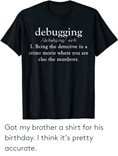 Got My: Got my brother a shirt for his birthday. I think it's pretty accurate.