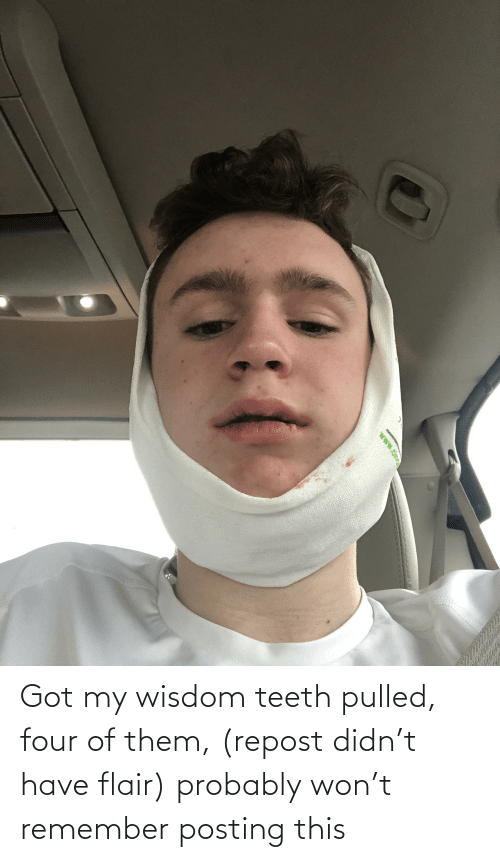 remember: Got my wisdom teeth pulled, four of them, (repost didn't have flair) probably won't remember posting this