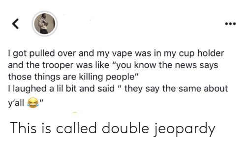 "Cup Holder: got pulled over and my vape was in my cup holder  and the trooper was like ""you know the news says  those things are killing people""  I laughed a lil bit and said "" they say the same about  У'all  п This is called double jeopardy"
