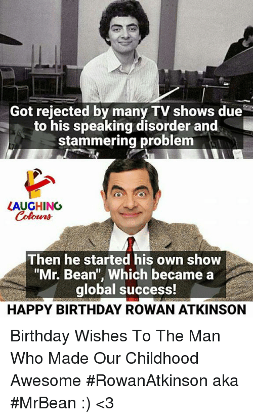 """Birthday, TV Shows, and Mr. Bean: Got rejected by many TV shows due  to his speaking disorder and  stammering problem  LAUGHING  Colowrs  Then he started his own show  """"Mr. Bean"""", Which became a  global success!  HAPPY BIRTHDAY ROWAN ATKINSON Birthday Wishes To The Man Who Made  Our Childhood Awesome #RowanAtkinson aka #MrBean  :) <3"""