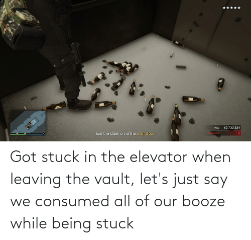 the vault: Got stuck in the elevator when leaving the vault, let's just say we consumed all of our booze while being stuck