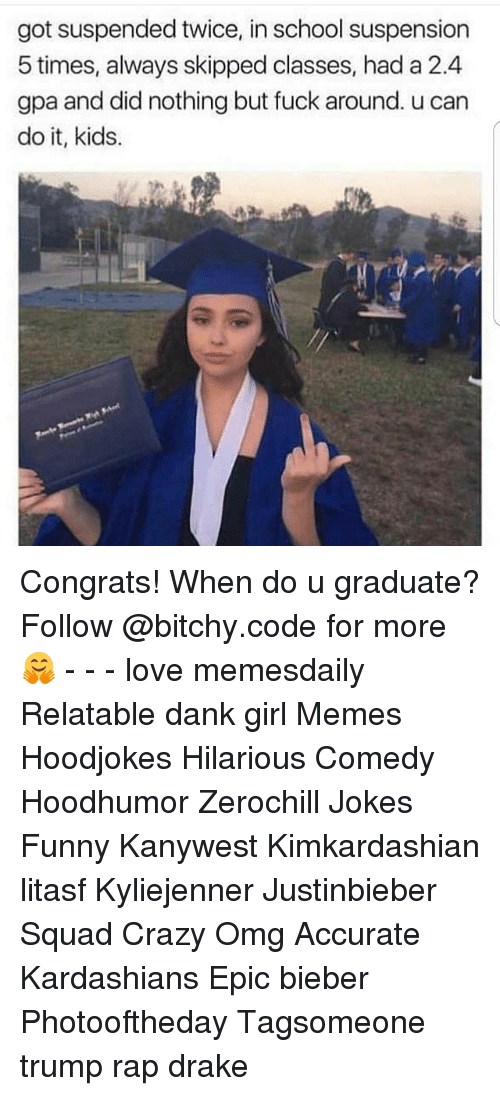 Girl Memes: got suspended twice, in school suspension  5 times, always skipped classes, had a 2.4  gpa and did nothing but fuck around. u can  do it, kids. Congrats! When do u graduate? Follow @bitchy.code for more🤗 - - - love memesdaily Relatable dank girl Memes Hoodjokes Hilarious Comedy Hoodhumor Zerochill Jokes Funny Kanywest Kimkardashian litasf Kyliejenner Justinbieber Squad Crazy Omg Accurate Kardashians Epic bieber Photooftheday Tagsomeone trump rap drake