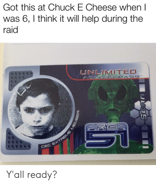 Chuck E Cheese, Help, and Got: Got this at Chuck E Cheese when I  was 6, I think it will help during the  raid  UNLIMITED  ESS PASS  RCE  CEC EXTREME ME  SCAN Y'all ready?