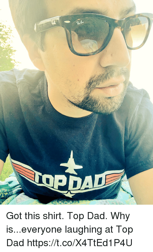 Dad, Memes, and 🤖: Got this shirt. Top Dad.  Why is...everyone laughing at Top Dad https://t.co/X4TtEd1P4U