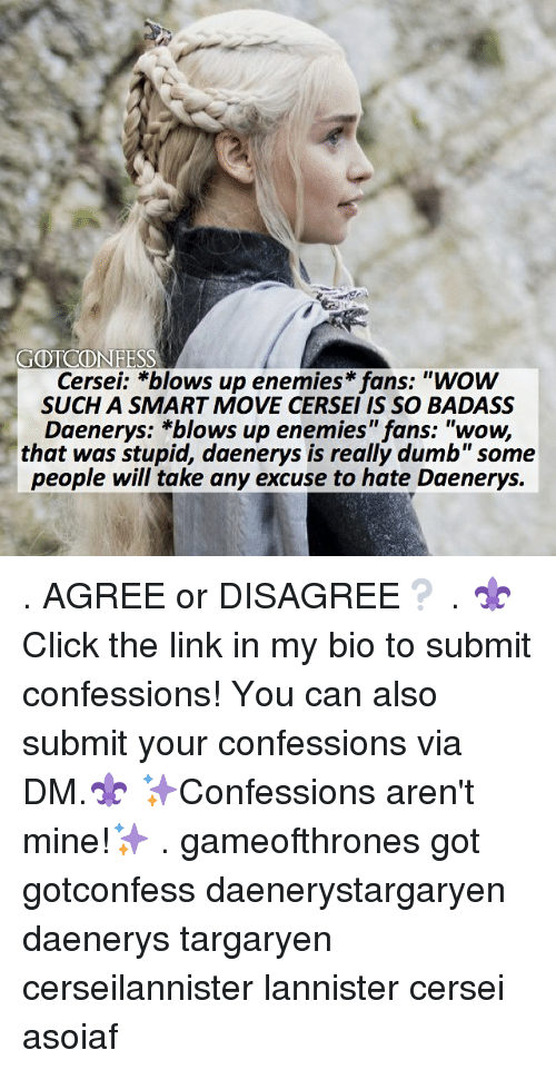 "Memes, Wow, and Daenerys Targaryen: GOTCONFESS  Cersei: *blows up enemies fans: ""wow  SUCH A SMART MOVE CERSEI IS SO BADASS  Daenerys: *blows up enemies"" fans: ""wow,  that was stupid, daenerys is really dumb""some  people will take any excuse to hate Daenerys. . AGREE or DISAGREE❔ . ⚜Click the link in my bio to submit confessions! You can also submit your confessions via DM.⚜ ✨Confessions aren't mine!✨ . gameofthrones got gotconfess daenerystargaryen daenerys targaryen cerseilannister lannister cersei asoiaf"