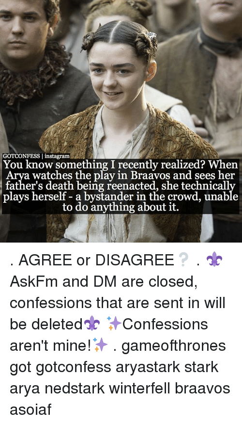 Reenacted: GOTCONFESS I instagram  You know something I recently realized? When  a watches the play in Braavos and sees her  father's death being reenacted, she technicall  plays herself a bystander in the crowd, unable  to do anything about it. . AGREE or DISAGREE❔ . ⚜AskFm and DM are closed, confessions that are sent in will be deleted⚜ ✨Confessions aren't mine!✨ . gameofthrones got gotconfess aryastark stark arya nedstark winterfell braavos asoiaf