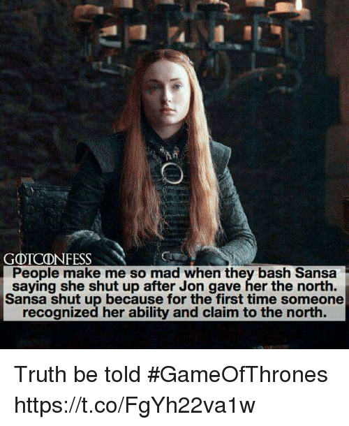 truth be told: GOTCONFESS  People make me so mad when they bash Sansa  saying she shut up after Jon gave her the north.  Sansa shut up because for the first time someone  recognized her ability and claim to the north. Truth be told #GameOfThrones https://t.co/FgYh22va1w
