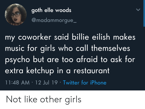 elle: goth elle woods  @madammorgue_  my coworker said billie eilish makes  music for girls who call themselves  psycho but are too afraid to ask for  extra ketchup in a restaurant  11:48 AM 12 Jul 19 Twitter for iPhone Not like other girls