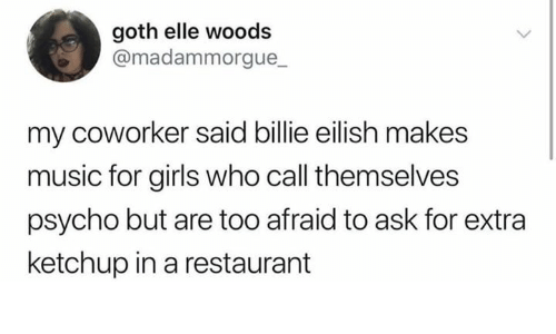 elle: goth elle woods  @madammorgue_  my coworker said billie eilish makes  music for girls who call themselves  psycho but are too afraid to ask for extra  ketchup in a restaurant