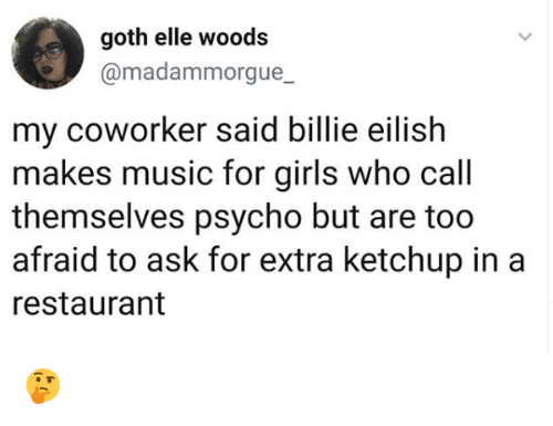 Girls, Memes, and Music: goth elle woods  @madammorgue_  my coworker said billie eilish  makes music for girls who call  themselves psycho but are too  afraid to ask for extra ketchup in a  restaurant 🤔