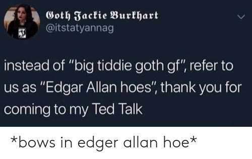 """Hoe, Hoes, and Thank You: Goth Fackie Burkhart  @itstatyannag  instead of """"big tiddie goth gf"""", refer to  us as """"Edgar Allan hoes'"""" thank you for  coming to my led lalk *bows in edger allan hoe*"""