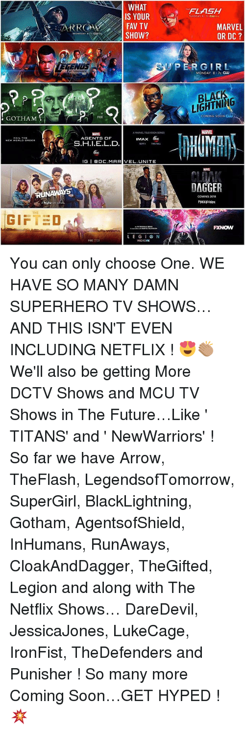 Choose One, Future, and Gif: GOTHAM  TRU  GIF  WHAT  IS YOUR  FAV TV  SHOW?  AMARVEL TELEVISION  AGENTS OF  MAX  S.H.I.E.L.D.  IGI BOC, MARIVEL UNITE  LEG 8 N  FLASH  TUESDAY BITC CW  MARVEL  OR DC  UPER GIRL  MONDAY LIGHTNING  COMING SOON CLU  MARVEL  DAGGER  COMING 2018  FREEFORM You can only choose One. WE HAVE SO MANY DAMN SUPERHERO TV SHOWS…AND THIS ISN'T EVEN INCLUDING NETFLIX ! 😍👏🏽 We'll also be getting More DCTV Shows and MCU TV Shows in The Future…Like ' TITANS' and ' NewWarriors' ! So far we have Arrow, TheFlash, LegendsofTomorrow, SuperGirl, BlackLightning, Gotham, AgentsofShield, InHumans, RunAways, CloakAndDagger, TheGifted, Legion and along with The Netflix Shows… DareDevil, JessicaJones, LukeCage, IronFist, TheDefenders and Punisher ! So many more Coming Soon…GET HYPED ! 💥