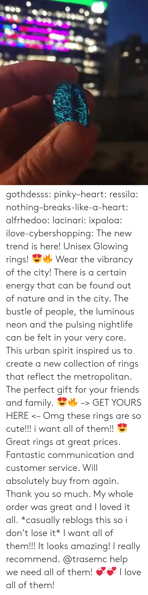 lose it: gothdesss:  pinky–heart: ressila:  nothing–breaks-like-a-heart:  alfrhedoo:  lacinari:  ixpaloa:  ilove-cybershopping:  The new trend is here! Unisex Glowing rings! 😍🔥 Wear the vibrancy of the city! There is a certain energy that can be found out of nature and in the city. The bustle of people, the luminous neon and the pulsing nightlife can be felt in your very core. This urban spirit inspired us to create a new collection of rings that reflect the metropolitan. The perfect gift for your friends and family. 😍🔥 –> GET YOURS HERE <–  Omg these rings are so cute!!! i want all of them!! 😍  Great rings at great prices. Fantastic communication and customer service. Will absolutely buy from again. Thank you so much. My whole order was great and I loved it all.  *casually reblogs this so i don't lose it*  I want all of them!!!  It looks amazing! I really recommend.  @trasemc help we need all of them! 💞💞  I love all of them!
