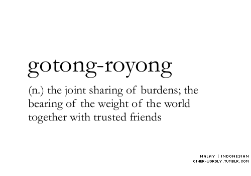 Indonesian: gotong-royong  (n.) the joint sharing of burdens; the  bearing of the weight of the world  together with trusted friends  MALA丫1 INDONESIAN