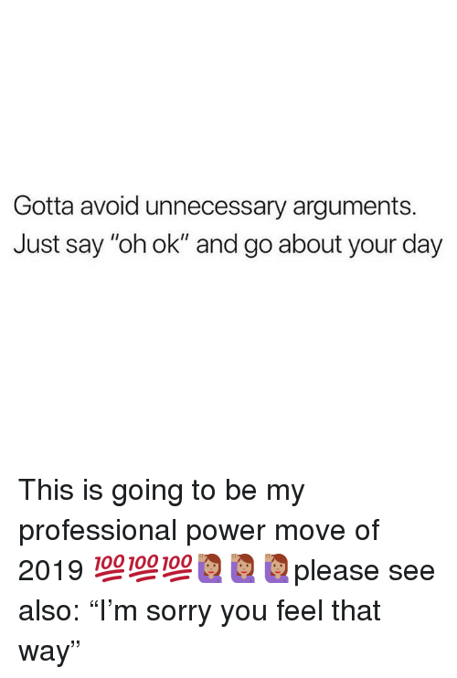 "Memes, Sorry, and Power: Gotta avoid unnecessary arguments.  Just say ""oh ok"" and go about your day This is going to be my professional power move of 2019 💯💯💯🙋🏽‍♀️🙋🏽‍♀️🙋🏽‍♀️please see also: ""I'm sorry you feel that way"""