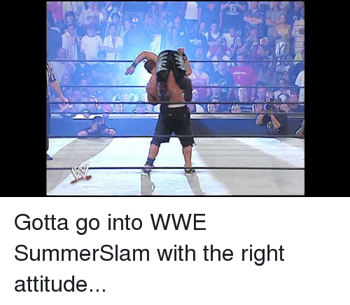 World Wrestling Entertainment, Attitude, and Summerslam: Gotta go into WWE SummerSlam with the right attitude...