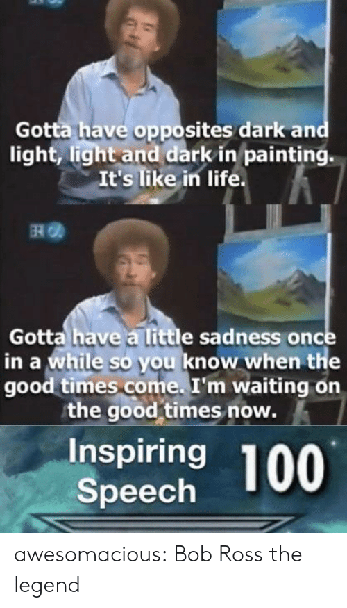 Life, Tumblr, and Blog: Gotta have opposites dark and  light, light and dark in painting.  It's like in life  RO  Gotta have a little sadness once  in a while so you know when the  good times come. I'm waiting on  the good times now.  Inspiring  Speech awesomacious:  Bob Ross the legend