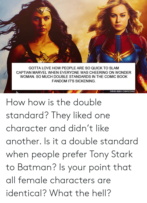 Comic-book: GOTTA LOVE HOW PEOPLE ARE SO QUICK TO SLAM  CAPTIAN MARVEL WHEN EVERYONE WAS CHEERING ON WONDER  WOMAN. SO MUCH DOUBLE STANDARDS IN THE COMIC BOOK  FANDOM IT'S SICKENING.  SUPER-HERO-COonFESSIons How how is the double standard? They liked one character and didn't like another. Is it a double standard when people prefer Tony Stark to Batman? Is your point that all female characters are identical? What the hell?