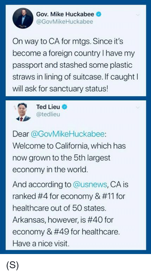 Passport: Gov. Mike Huckabee  @GovMikeHuckabee  On way to CA for mtgs. Since it's  become a foreign country I have my  passport and stashed some plastic  straws in lining of suitcase. If caught l  will ask for sanctuary status!  Ted Lieu O  @tedlieu  Dear @GovMikeHuckabee:  Welcome to California, which has  now grown to the 5th largest  economy in the world.  And according to @usnews, CA is  ranked #4 for economy & #11 for  healthcare out of 50 states.  Arkansas, however, is #40 for  economy & #49 for healthcare.  Have a nice visit. (S)