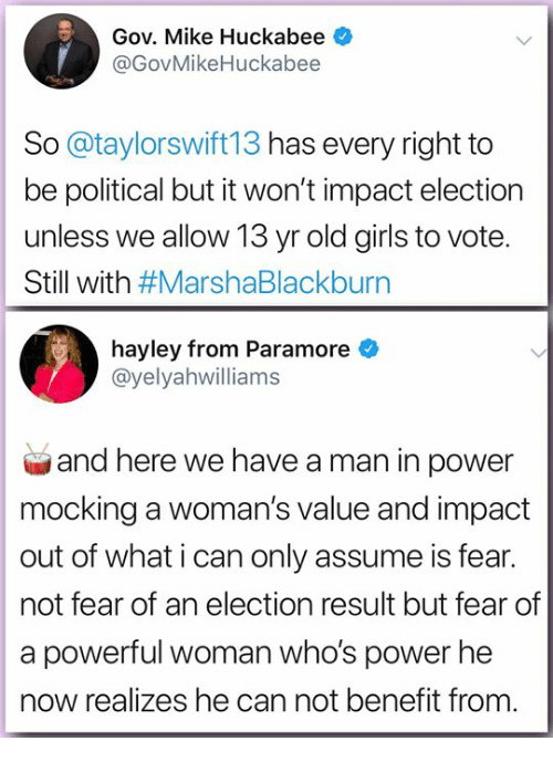 Girls, Memes, and Power: Gov. Mike Huckabee  @GovMikeHuckabee  So @taylorswift13 has every right to  be political but it won't impact election  unless we allow 13 yr old girls to vote.  Still with #MarshaBlackburn  hayley from Paramore  @yelyahwilliams  and here we have a man in power  mocking a woman's value and impact  out of what i can only assume is fear.  not fear of an election result but fear of  a powerful woman who's power he  now realizes he can not benefit from.