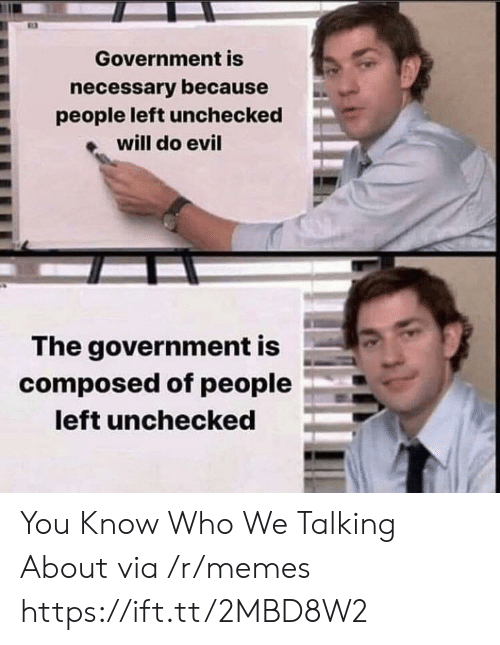 Memes, Evil, and Government: Government is  necessary because  people left unchecked  will do evil  The government is  composed of people  left unchecked You Know Who We Talking About via /r/memes https://ift.tt/2MBD8W2