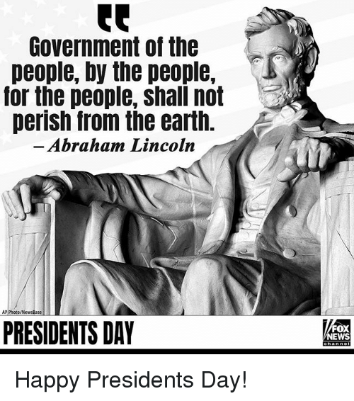 Abraham Lincoln, Memes, and News: Government of the  people, by the people,  or the people, shall not  perish from the earth.  Abraham Lincoln  AP Photo/NewsBase  PRESIDENTS DAY  FOX  NEWS Happy Presidents Day!