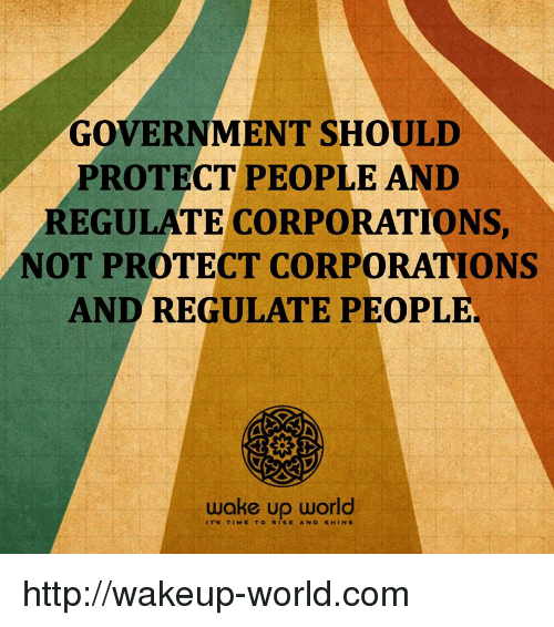 Http, Time, and World: GOVERNMENT SHOULD  PROTECT PEOPLE AND  REGULATE CORPORATIONS  NOT PROTECT CORPORATIONS  AND REGULATE PEOPLE.  wake up world  ITS TIME TORISE AND SHIN E http://wakeup-world.com