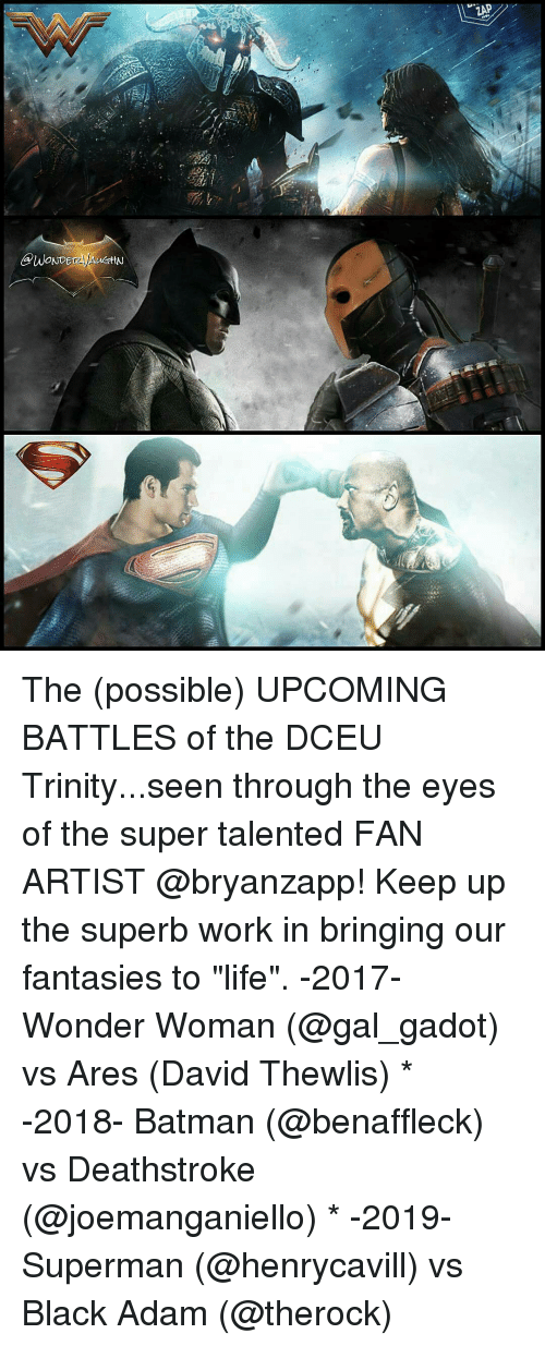 "black adam: GPWONDE  ZAP The (possible) UPCOMING BATTLES of the DCEU Trinity...seen through the eyes of the super talented FAN ARTIST @bryanzapp! Keep up the superb work in bringing our fantasies to ""life"". -2017- Wonder Woman (@gal_gadot) vs Ares (David Thewlis) * -2018- Batman (@benaffleck) vs Deathstroke (@joemanganiello) * -2019- Superman (@henrycavill) vs Black Adam (@therock)"