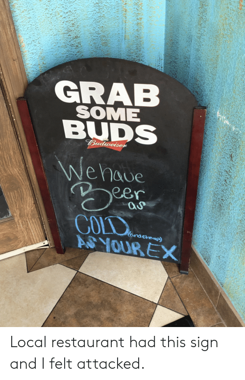 Restaurant, Cold, and Local: GRAB  SOME  BUDS  eer  COLD Local restaurant had this sign and I felt attacked.
