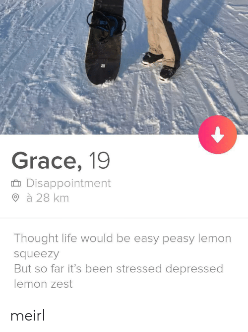 disappointment: Grace, 19  Disappointment  à 28 km  Thought life would be easy peasy lemon  squeezy  But so far it's been stressed depressed  lemon zest meirl