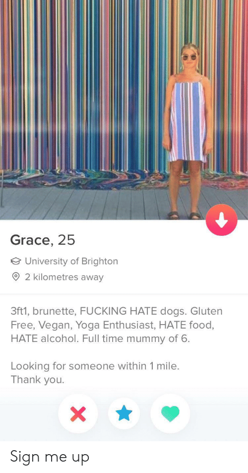 Brighton: Grace, 25  University of Brighton  2 kilometres away  3ft1, brunette, FUCKING HATE dogs. Gluten  Free, Vegan, Yoga Enthusiast, HATE food,  HATE alcohol. Full time mummy of 6.  Looking for someone within 1 mile.  Thank you Sign me up