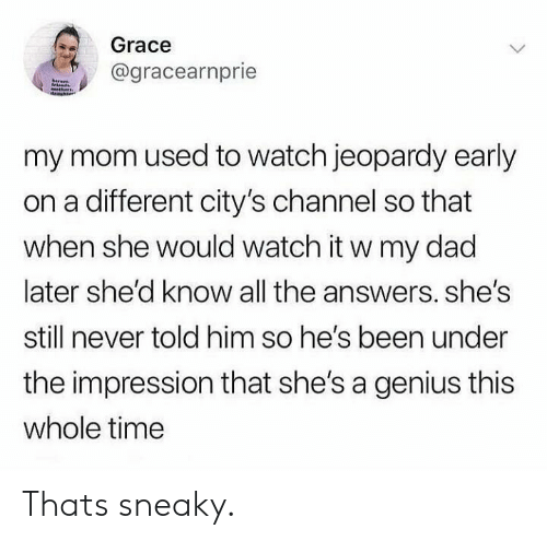 Dad, Jeopardy, and Genius: Grace  @gracearnprie  hare  my mom used to watch jeopardy early  on a different city's channel so that  when she would watch it w my dad  later she'd know all the answers. she's  still never told him so he's been under  the impression that she's a genius this  whole time Thats sneaky.