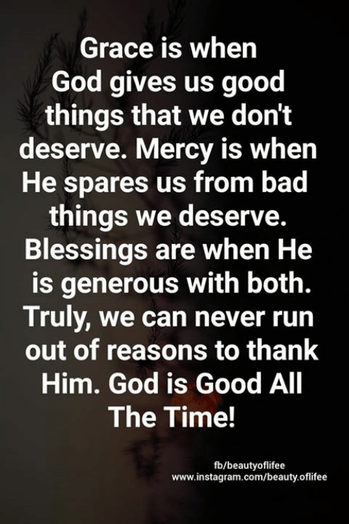Bad, God, and Instagram: Grace is when  God gives us good  things that we don't  deserve. Mercy is when  He spares us from bad  things we deserve.  Blessings are when He  is generous with both.  Truly, we can never run  out of reasons to thank  Him. God is Good All  The Time!  fb/beautyoflifee  www.instagram.com/beauty.oflifee