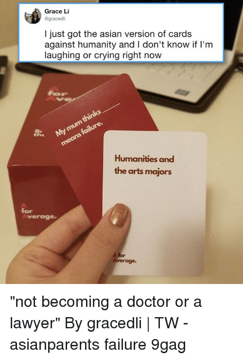 "9gag, Asian, and Cards Against Humanity: Grace Li  @gracedli  I just got the asian version of cards  against humanity and I don't know if l'm  laughing or crying right now  Humanities and  the arts majors  for  verage  A for  verage. ""not becoming a doctor or a lawyer""⠀ By gracedli 