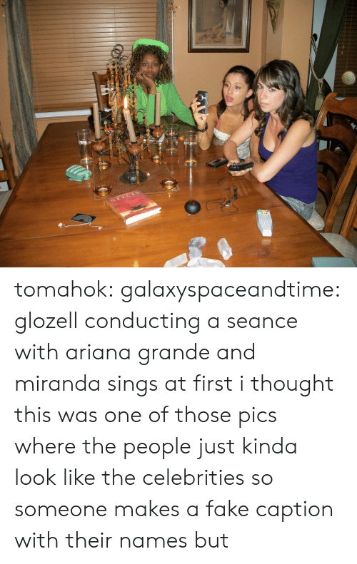 Celebrities: GRACES tomahok:  galaxyspaceandtime:  glozell conducting a seance with ariana grande and miranda sings  at first i thought this was one of those pics where the people just kinda look like the celebrities so someone makes a fake caption with their names but