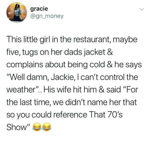 "Control, Girl, and Restaurant: gracie  @gnmoney  This little girl in the restaurant, maybe  five, tugs on her dads jacket &  complains about being cold & he says  'Well damn, Jackie, I can't control the  weather"". His wife hit him & said ""For  the last time, we didn't name her that  so you could reference That 70's  Show"" 부부"
