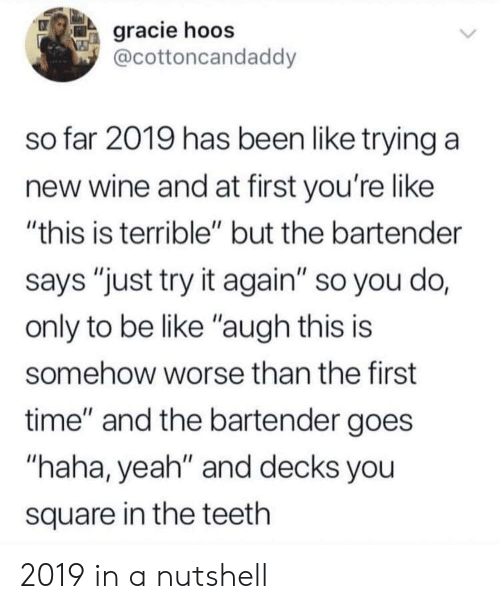 """Be Like, Yeah, and Wine: gracie hoos  @cottoncandaddy  so far 2019 has been like trying a  new wine and at first you're like  """"this is terrible"""" but the bartender  says """"just try it again"""" so you do,  only to be like """"augh this is  somehow worse than the first  time"""" and the bartender goes  """"haha, yeah"""" and decks you  square in the teeth 2019 in a nutshell"""