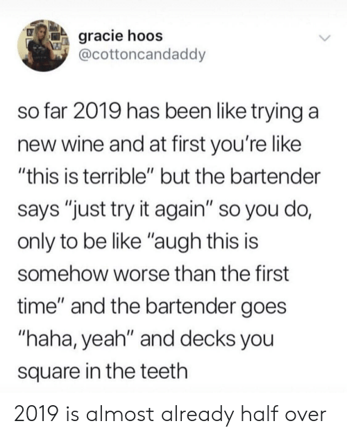 """Be Like, Yeah, and Wine: gracie hoos  @cottoncandaddy  so far 2019 has been like trying a  new wine and at first you're like  """"this is terrible"""" but the bartender  says """"just try it again"""" so you do,  only to be like """"augh this is  somehow worse than the first  time"""" and the bartender goes  """"haha, yeah"""" and decks you  square in the teeth 2019 is almost already half over"""