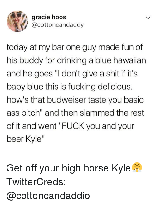 "Hawaiian: gracie hoos  @cottoncandaddy  today at my bar one guy made fun of  his buddy for drinking a blue hawaiian  and he goes ""I don't give a shit if it's  baby blue this is fucking delicious.  how's that budweiser taste you basic  ass bitch"" and then slammed the rest  of it and went ""FUCK you and your  beer Kyle Get off your high horse Kyle😤 TwitterCreds: @cottoncandaddio"