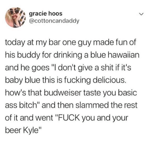 "Hawaiian: gracie hoos  @cottoncandaddy  today at my bar one guy made fun of  his buddy for drinking a blue hawaiian  and he goes ""I don't give a shit if it's  baby blue this is fucking delicious.  how's that budweiser taste you basic  ass bitch"" and then slammed the rest  of it and went ""FUCK you and your  beer Kyle"""