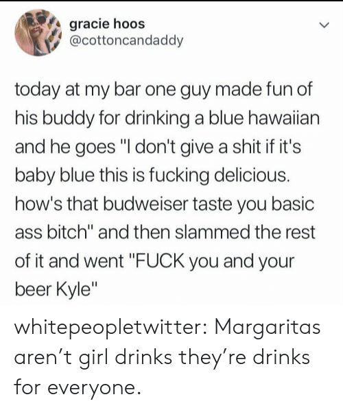 """Ass, Beer, and Bitch: gracie hoos  @cottoncandaddy  today at my bar one guy made fun of  his buddy for drinking a blue hawaiian  and he goes """"I don't give a shit if it's  baby blue this is fucking delicious.  how's that budweiser taste you basic  ass bitch"""" and then slammed the rest  of it and went """"FUCK you and your  beer Kyle"""" whitepeopletwitter:  Margaritas aren't girl drinks they're drinks for everyone."""