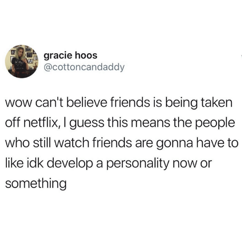 Friends, Netflix, and Wow: gracie hoos  @cottoncandaddy  wow can't believe friends is being takern  off netflix, I guess this means the people  who still watch friends are gonna have to  like idk develop a personality now or  something