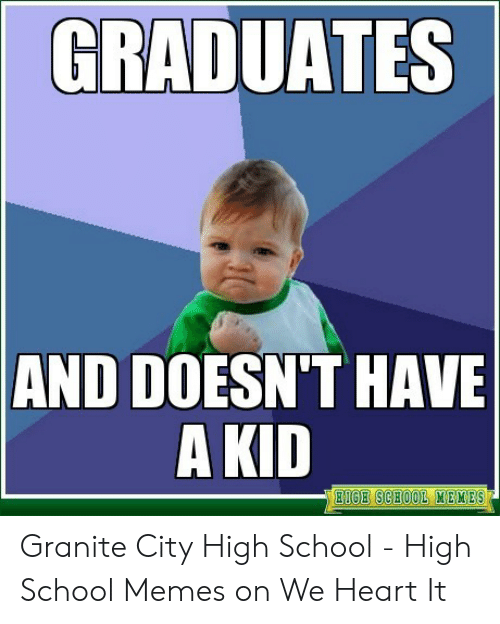 High School Memes: GRADUATES  AND DOESN'T HAVE  A KID  IGE SCHOOL MEKES Granite City High School - High School Memes on We Heart It