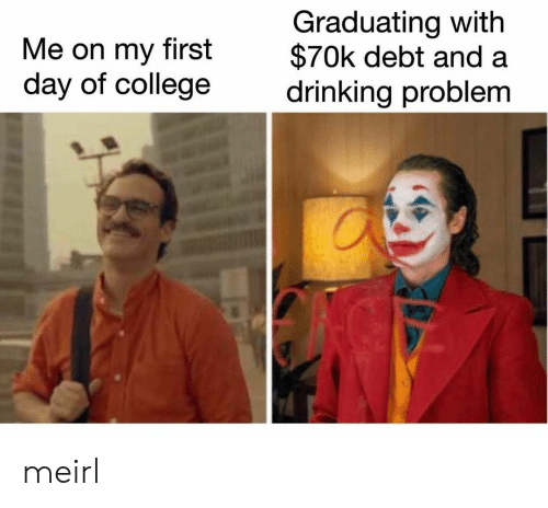 First Day: Graduating with  $70k debt and  drinking problem  Me on my  first  day of college meirl