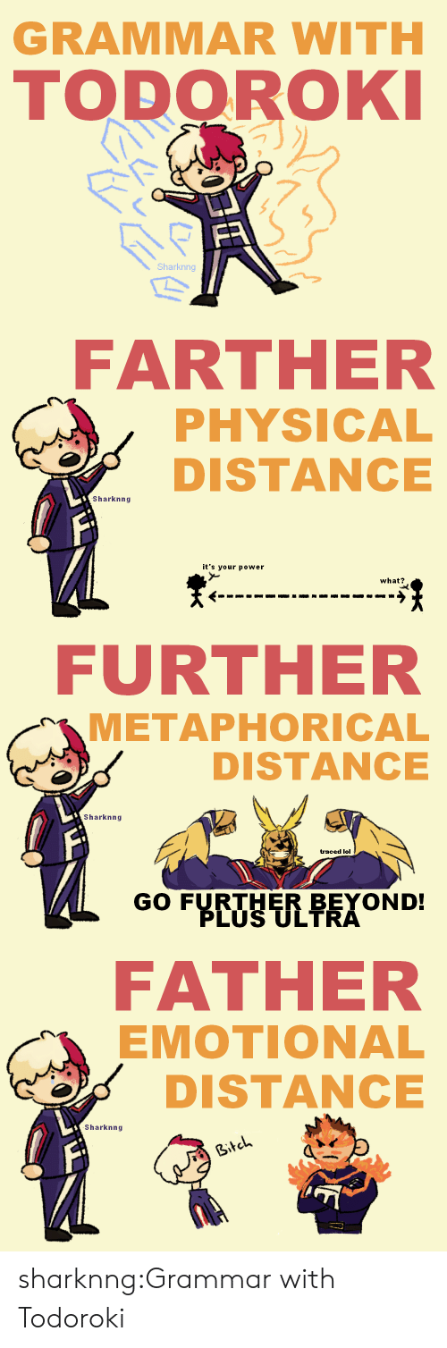 Bitch, Lol, and Tumblr: GRAMMAR WITH  TODOROKI  FR  Sharknng   FARTHER  PHYSICAL  DISTANCE  Sharknng  it's your power  what?   FURTHER  METAPHORICAL  DISTANCE  Sharknng  traced lol  GO FURTHER BEYOND!  PLUS ULTRA   FATHER  EMOTIONAL  DISTANCE  Sharknng  Bitch sharknng:Grammar with Todoroki