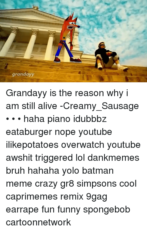 9gag, Alive, and Batman: grandayy Grandayy is the reason why i am still alive -Creamy_Sausage • • • haha piano idubbbz eataburger nope youtube ilikepotatoes overwatch youtube awshit triggered lol dankmemes bruh hahaha yolo batman meme crazy gr8 simpsons cool caprimemes remix 9gag earrape fun funny spongebob cartoonnetwork